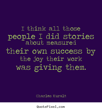 Success quotes - I think all those people i did stories about measured their own success..