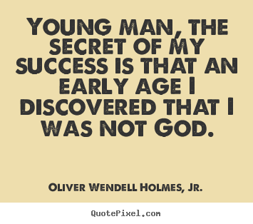 Young man, the secret of my success is that an early.. Oliver Wendell Holmes, Jr. popular success quote