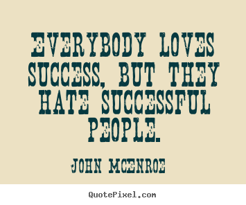 Quote about success - Everybody loves success, but they hate successful..