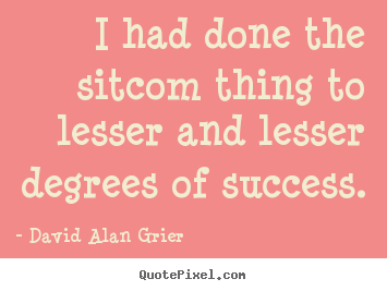 I had done the sitcom thing to lesser and lesser.. David Alan Grier great success quote