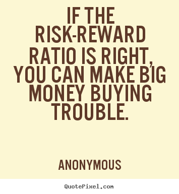 Design picture quote about success - If the risk-reward ratio is right, you can make big money buying trouble.