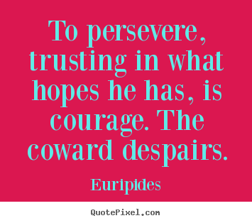 Euripides photo quotes - To persevere, trusting in what hopes he has,.. - Success quotes