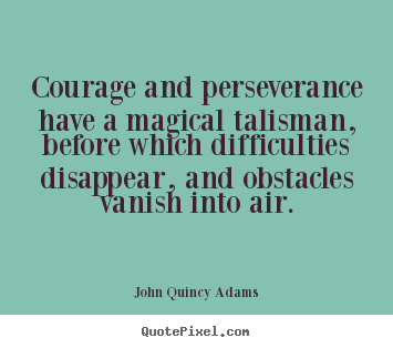 Courage and perseverance have a magical talisman, before which.. John Quincy Adams good success quotes