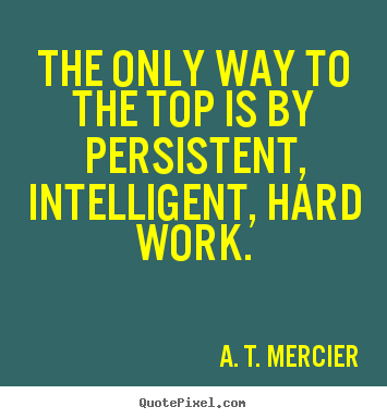 Make pictures sayings about success - The only way to the top is by persistent, intelligent, hard work.