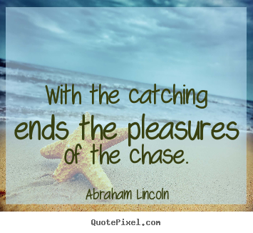 Abraham Lincoln photo quote - With the catching ends the pleasures of the chase. - Success quote