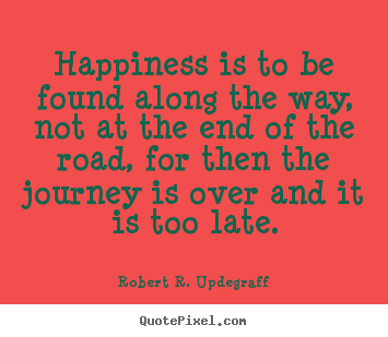 Robert R. Updegraff picture quotes - Happiness is to be found along the way, not at the.. - Success quotes