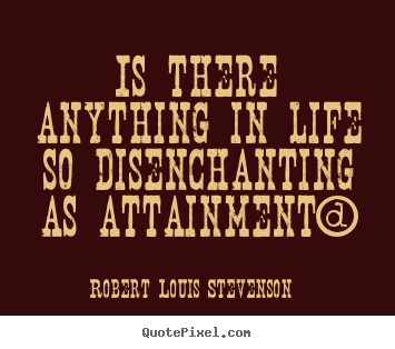 Is there anything in life so disenchanting as attainment? Robert Louis Stevenson popular success quotes