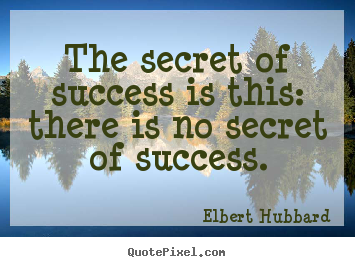 Quote about success - The secret of success is this: there is no secret of success.