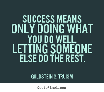 Quotes about success - Success means only doing what you do well, letting someone..