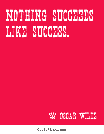 Oscar Wilde photo quotes - Nothing succeeds like success. - Success quotes