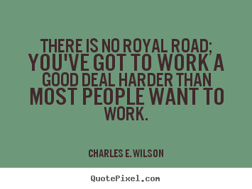 There is no royal road; you've got to work a good deal harder.. Charles E. Wilson famous success quote