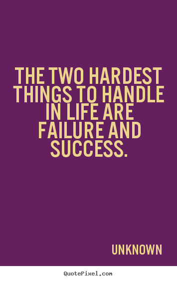 Make picture quotes about success - The two hardest things to handle in life are..