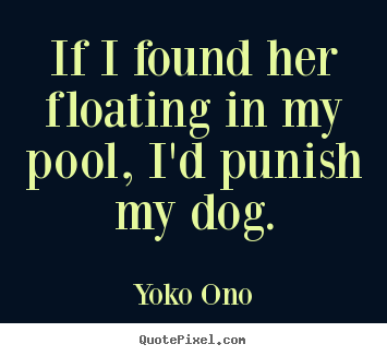 Quotes about success - If i found her floating in my pool, i'd punish my..