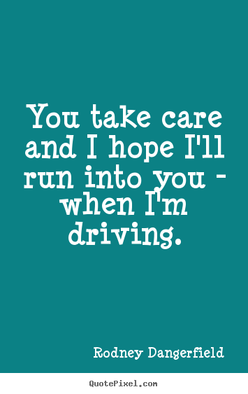 Success quotes - You take care and i hope i'll run into you - when..