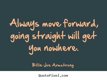 Always move forward, going straight will get you nowhere. Billie Joe Armstrong top success quotes