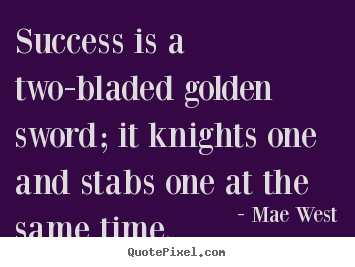 Quote about success - Success is a two-bladed golden sword; it knights one and stabs one at..