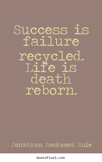 Success is failure recycled. life is death reborn. Jonathan Lockwood Huie popular success quote