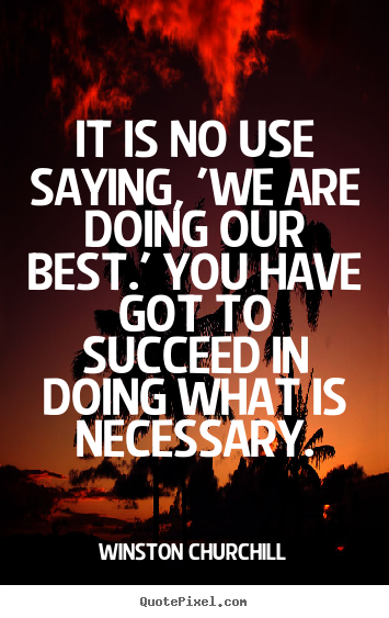 Create graphic picture quotes about success - It is no use saying, 'we are doing our best.'..