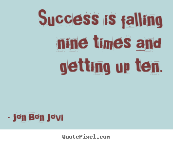 Jon Bon Jovi photo quote - Success is falling nine times and getting.. - Success quotes
