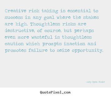 Gary Ryan Blair picture quote - Creative risk taking is essential to success.. - Success quotes