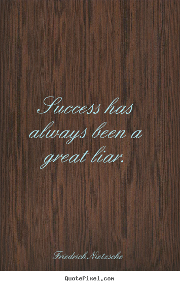 Friedrich Nietzsche photo sayings - Success has always been a great liar. - Success quotes