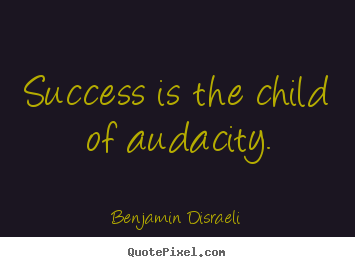 Quote about success - Success is the child of audacity.