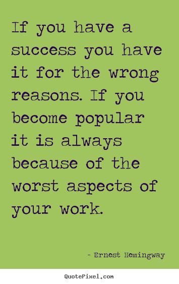 Success quotes - If you have a success you have it for the wrong reasons. if you..
