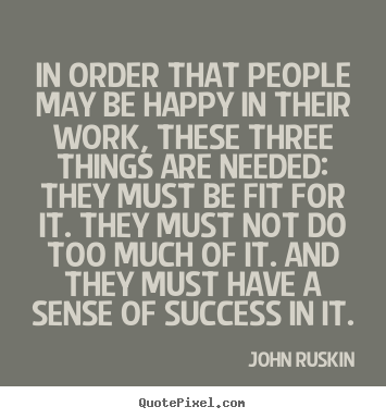 John Ruskin picture quotes - In order that people may be happy in their work, these three things are.. - Success quote