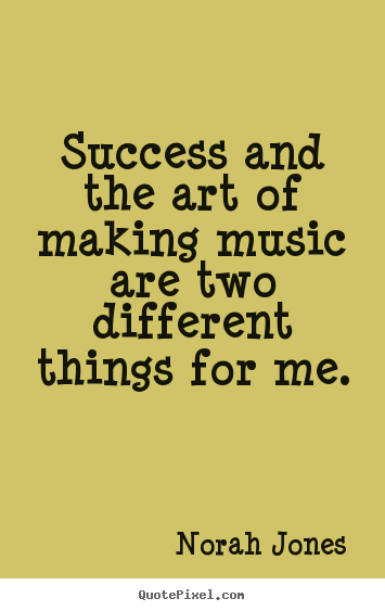 Success and the art of making music are two.. Norah Jones famous success sayings