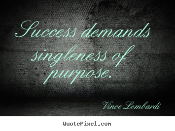 Quotes about success - Success demands singleness of purpose.