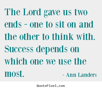 Success quote - The lord gave us two ends - one to sit on and the..