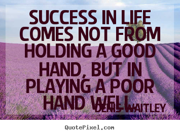 Success quote - Success in life comes not from holding a good hand,..