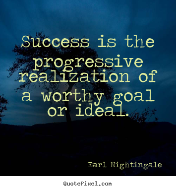 Success quotes - Success is the progressive realization of a worthy goal or ideal.