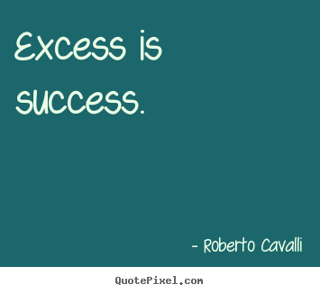 How to design picture quotes about success - Excess is success.