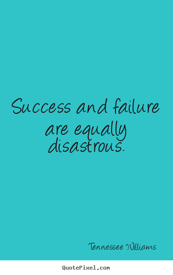Quote about success - Success and failure are equally disastrous.