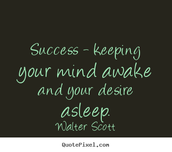 Success - keeping your mind awake and your desire.. Walter Scott famous success quotes