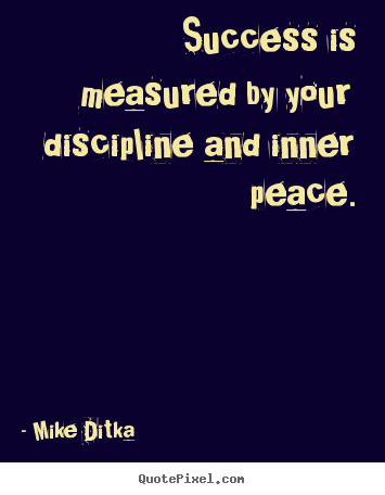 Success is measured by your discipline and inner peace. Mike Ditka top success quotes