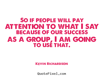 Kevin Richardson picture quote - So if people will pay attention to what i say because of.. - Success quotes