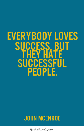 How to design picture quotes about success - Everybody loves success, but they hate successful..