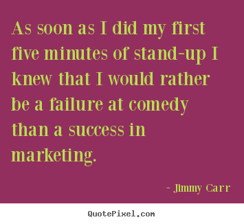 Jimmy Carr picture quote - As soon as i did my first five minutes of stand-up.. - Success quotes
