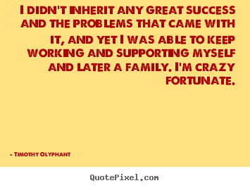 Success sayings - I didn't inherit any great success and the problems..