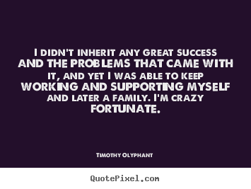 I didn't inherit any great success and the problems.. Timothy Olyphant great success quote