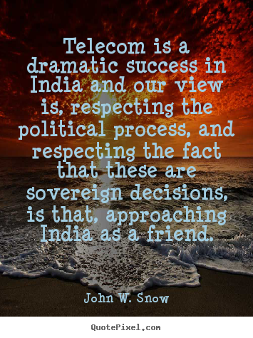John W. Snow picture quotes - Telecom is a dramatic success in india and our view is, respecting.. - Success quote