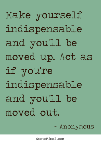 Anonymous picture quote - Make yourself indispensable and you'll be moved.. - Success quotes