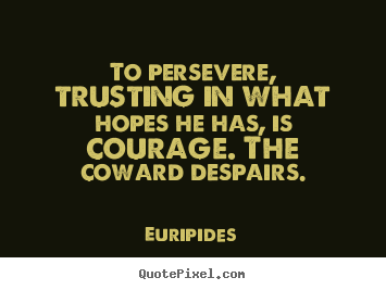 Quotes about success - To persevere, trusting in what hopes he has, is courage. the..