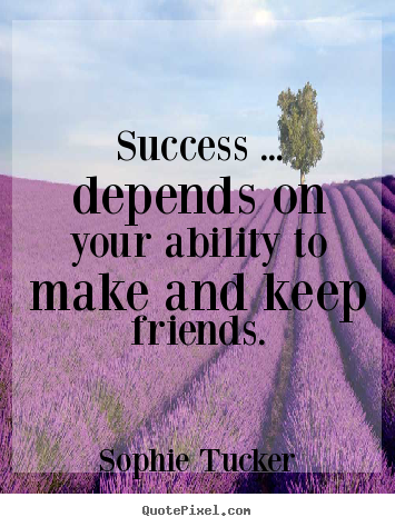 Success ... depends on your ability to make and keep friends. Sophie Tucker greatest success quotes