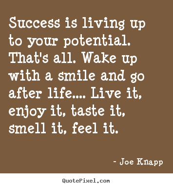 Success is living up to your potential. that's all. wake up with a.. Joe Knapp  success quotes