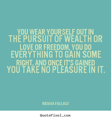 You wear yourself out in the pursuit of wealth or love.. Oriana Fallaci great success quotes