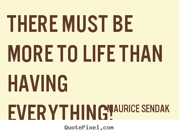 There must be more to life than having everything! Maurice Sendak  success quotes
