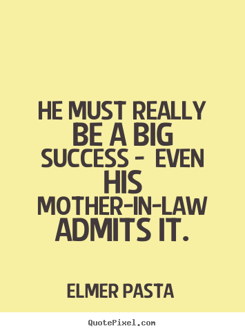 Success quotes - He must really be a big success - even his mother-in-law admits it.